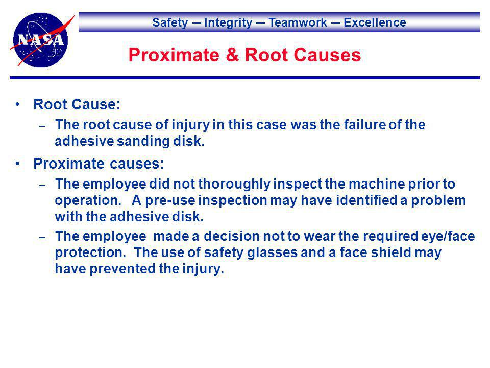 Safety Integrity Teamwork Excellence Proximate & Root Causes Root Cause: – The root cause of injury in this case was the failure of the adhesive sanding disk.