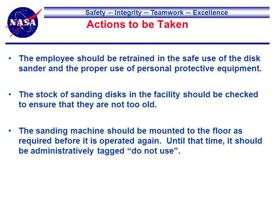 Safety Integrity Teamwork Excellence Actions to be Taken The employee should be retrained in the safe use of the disk sander and the proper use of per