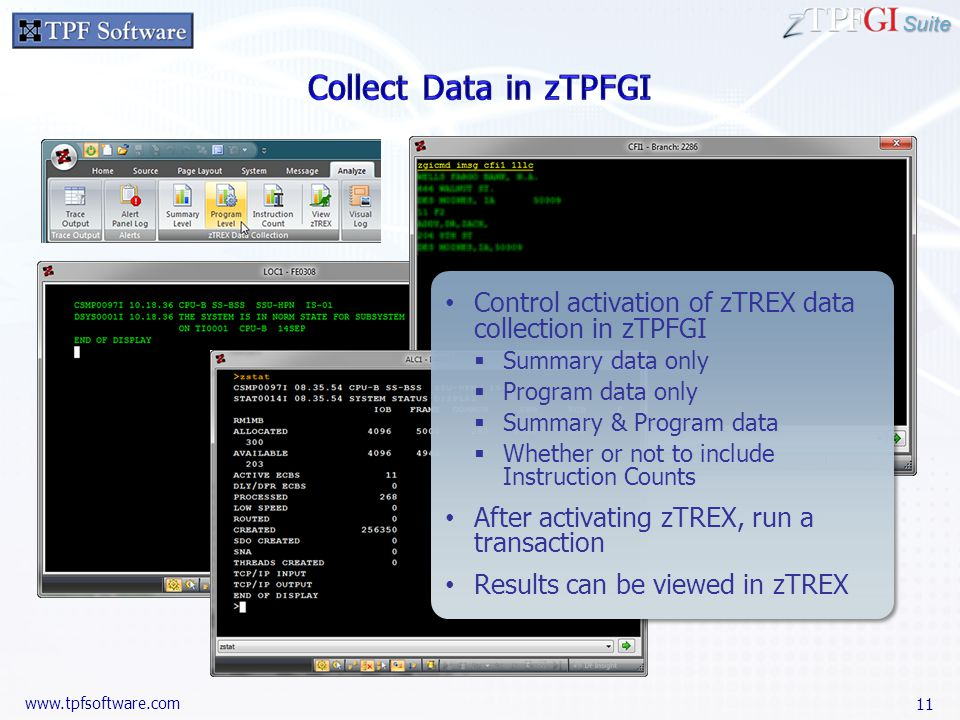 Suite www.tpfsoftware.com Control activation of zTREX data collection in zTPFGI Summary data only Program data only Summary & Program data Whether or not to include Instruction Counts After activating zTREX, run a transaction Results can be viewed in zTREX Control activation of zTREX data collection in zTPFGI Summary data only Program data only Summary & Program data Whether or not to include Instruction Counts After activating zTREX, run a transaction Results can be viewed in zTREX 11