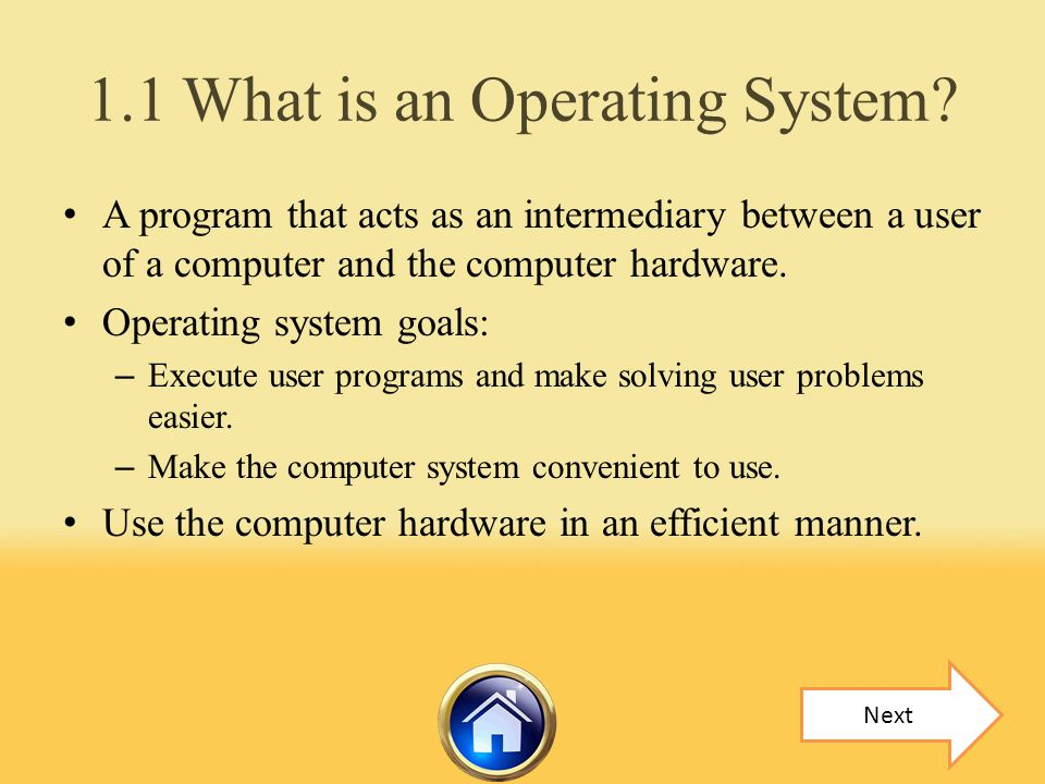 1.1 What is an Operating System? A program that acts as an intermediary between a user of a computer and the computer hardware. Operating system goals