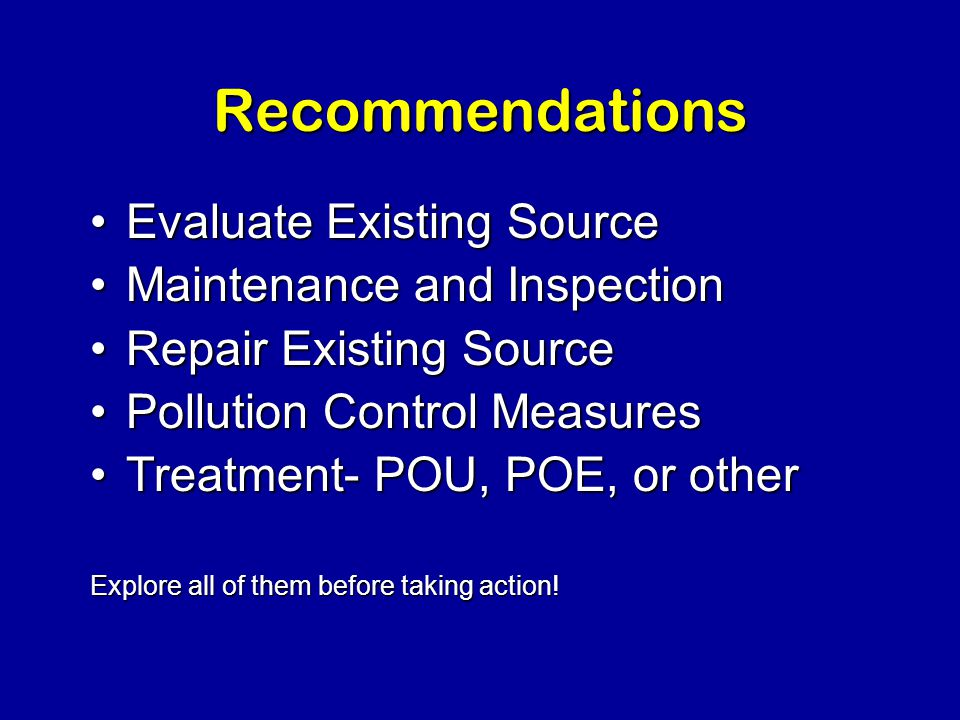 Recommendations Evaluate Existing SourceEvaluate Existing Source Maintenance and InspectionMaintenance and Inspection Repair Existing SourceRepair Existing Source Pollution Control MeasuresPollution Control Measures Treatment- POU, POE, or otherTreatment- POU, POE, or other Explore all of them before taking action!