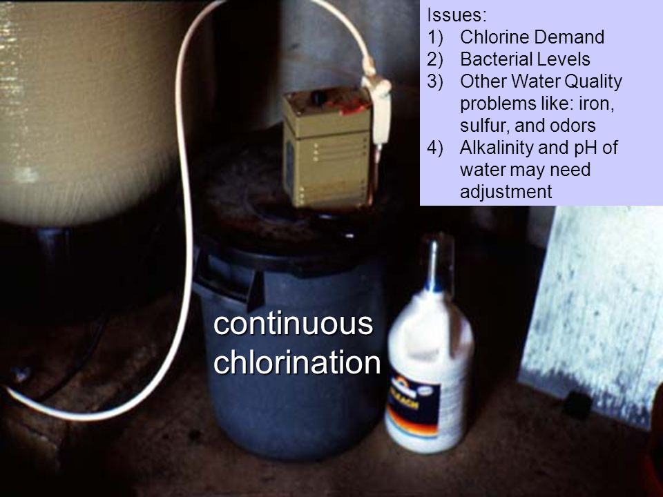 continuouschlorination Issues: 1)Chlorine Demand 2)Bacterial Levels 3)Other Water Quality problems like: iron, sulfur, and odors 4)Alkalinity and pH of water may need adjustment