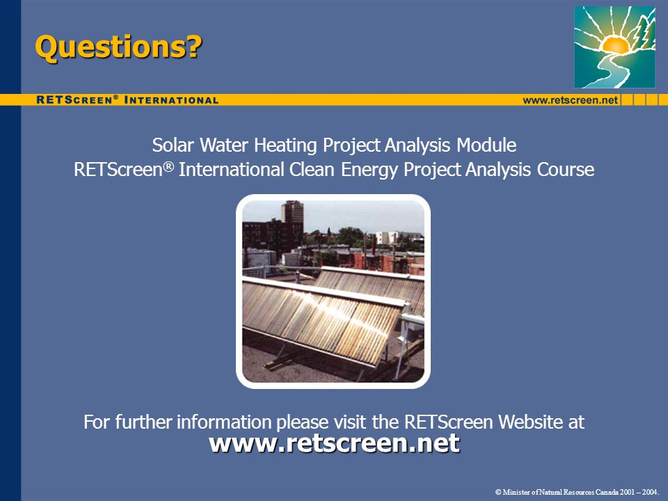 © Minister of Natural Resources Canada 2001 – 2004. Questions? Solar Water Heating Project Analysis Module RETScreen ® International Clean Energy Proj