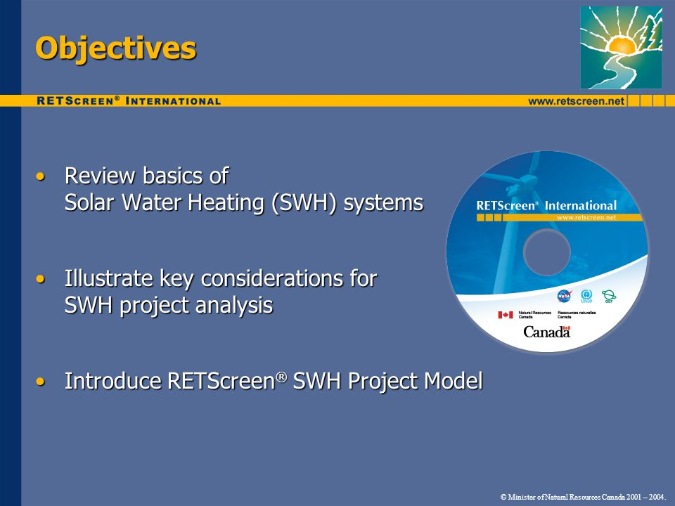 © Minister of Natural Resources Canada 2001 – 2004. Objectives Review basics of Solar Water Heating (SWH) systemsReview basics of Solar Water Heating
