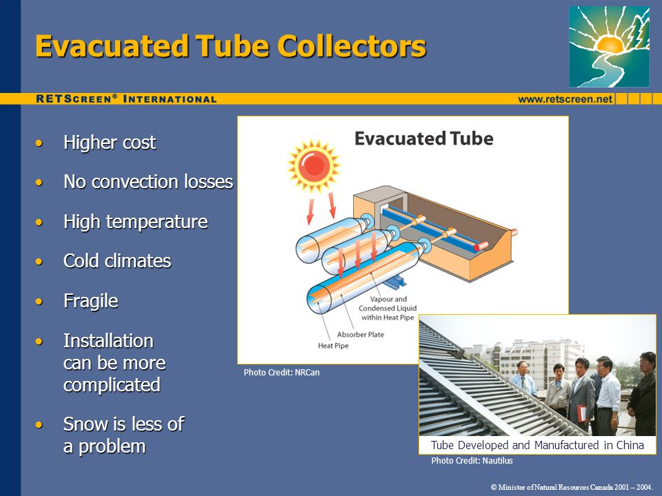 © Minister of Natural Resources Canada 2001 – 2004. Evacuated Tube Collectors Higher costHigher cost No convection lossesNo convection losses High tem