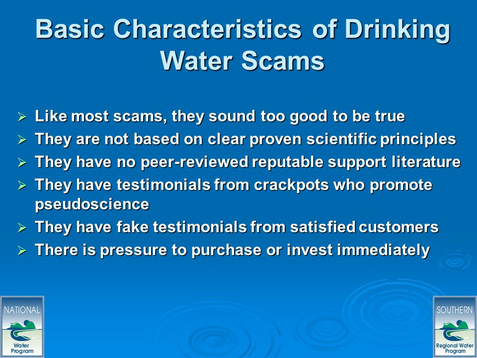 64 Basic Characteristics of Drinking Water Scams Like most scams, they sound too good to be true Like most scams, they sound too good to be true They are not based on clear proven scientific principles They are not based on clear proven scientific principles They have no peer-reviewed reputable support literature They have no peer-reviewed reputable support literature They have testimonials from crackpots who promote pseudoscience They have testimonials from crackpots who promote pseudoscience They have fake testimonials from satisfied customers They have fake testimonials from satisfied customers There is pressure to purchase or invest immediately There is pressure to purchase or invest immediately
