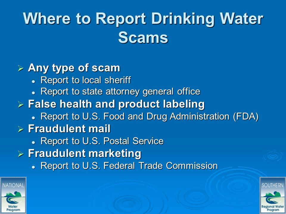 65 Where to Report Drinking Water Scams Any type of scam Any type of scam Report to local sheriff Report to local sheriff Report to state attorney general office Report to state attorney general office False health and product labeling False health and product labeling Report to U.S.