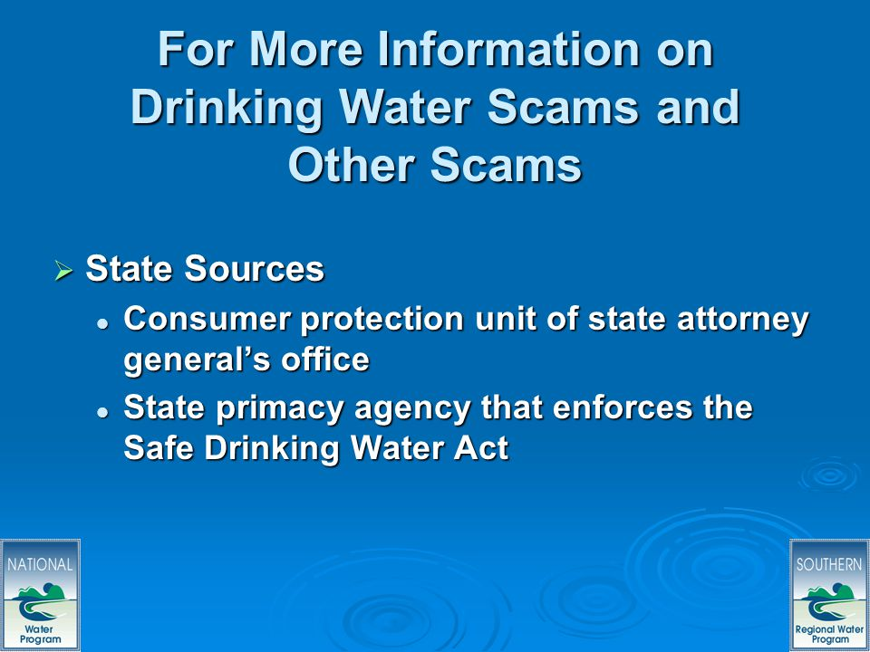 68 For More Information on Drinking Water Scams and Other Scams State Sources State Sources Consumer protection unit of state attorney generals office Consumer protection unit of state attorney generals office State primacy agency that enforces the Safe Drinking Water Act State primacy agency that enforces the Safe Drinking Water Act