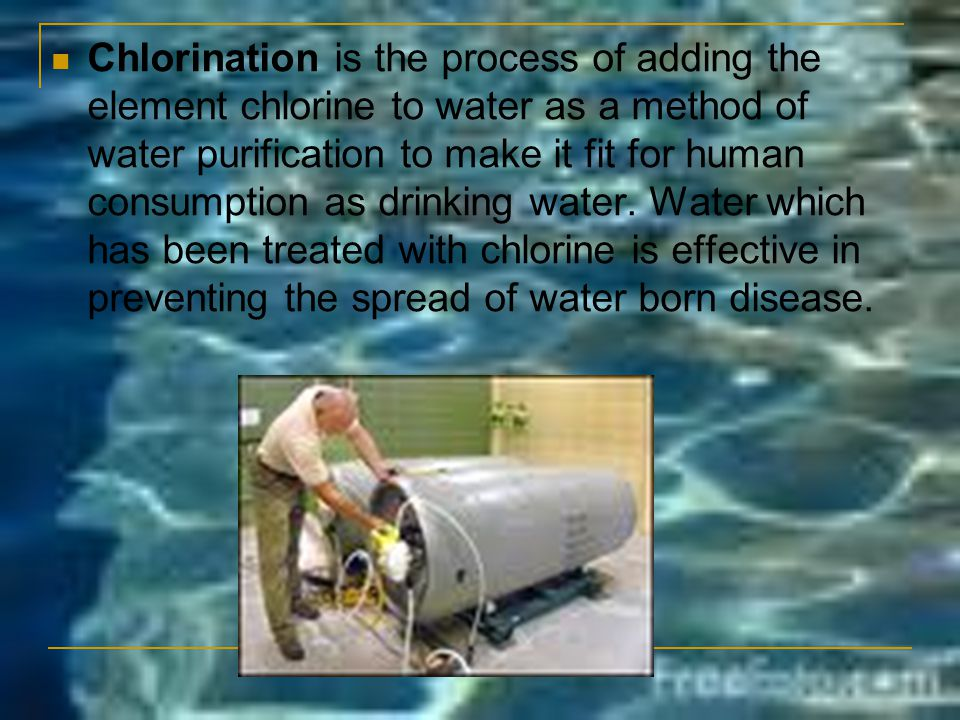Chlorination is the process of adding the element chlorine to water as a method of water purification to make it fit for human consumption as drinking