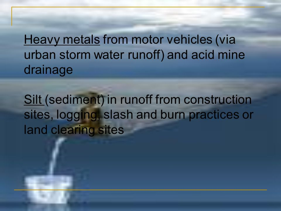 Heavy metals from motor vehicles (via urban storm water runoff) and acid mine drainage Silt (sediment) in runoff from construction sites, logging, sla