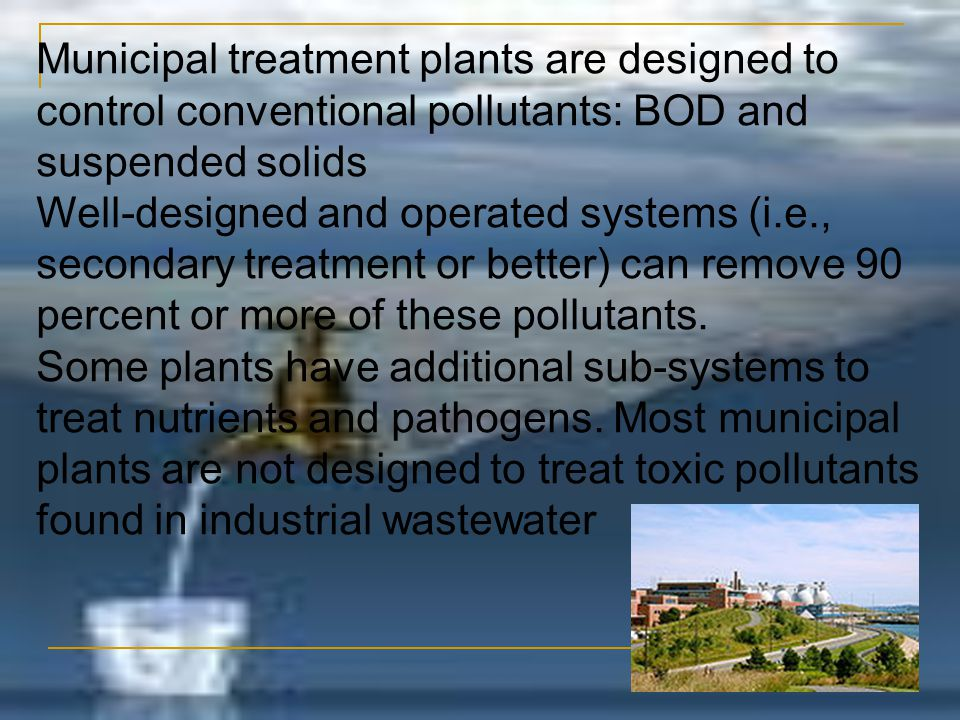 Municipal treatment plants are designed to control conventional pollutants: BOD and suspended solids Well-designed and operated systems (i.e., seconda
