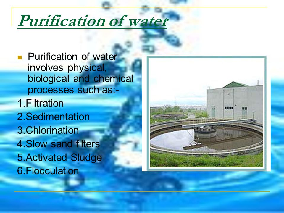 Purification of water Purification of water involves physical, biological and chemical processes such as:- 1.Filtration 2.Sedimentation 3.Chlorination