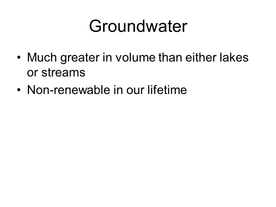 Much greater in volume than either lakes or streams Non-renewable in our lifetime