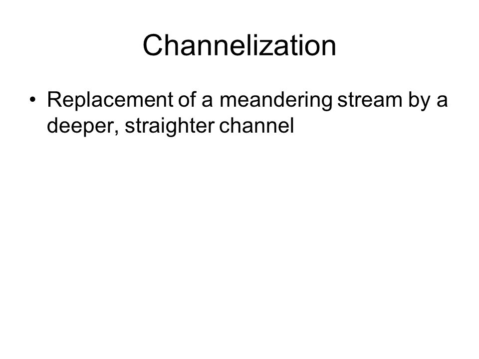 Channelization Replacement of a meandering stream by a deeper, straighter channel
