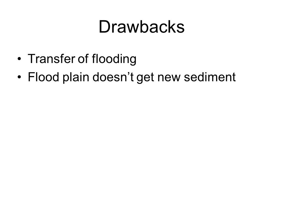 Drawbacks Transfer of flooding Flood plain doesnt get new sediment