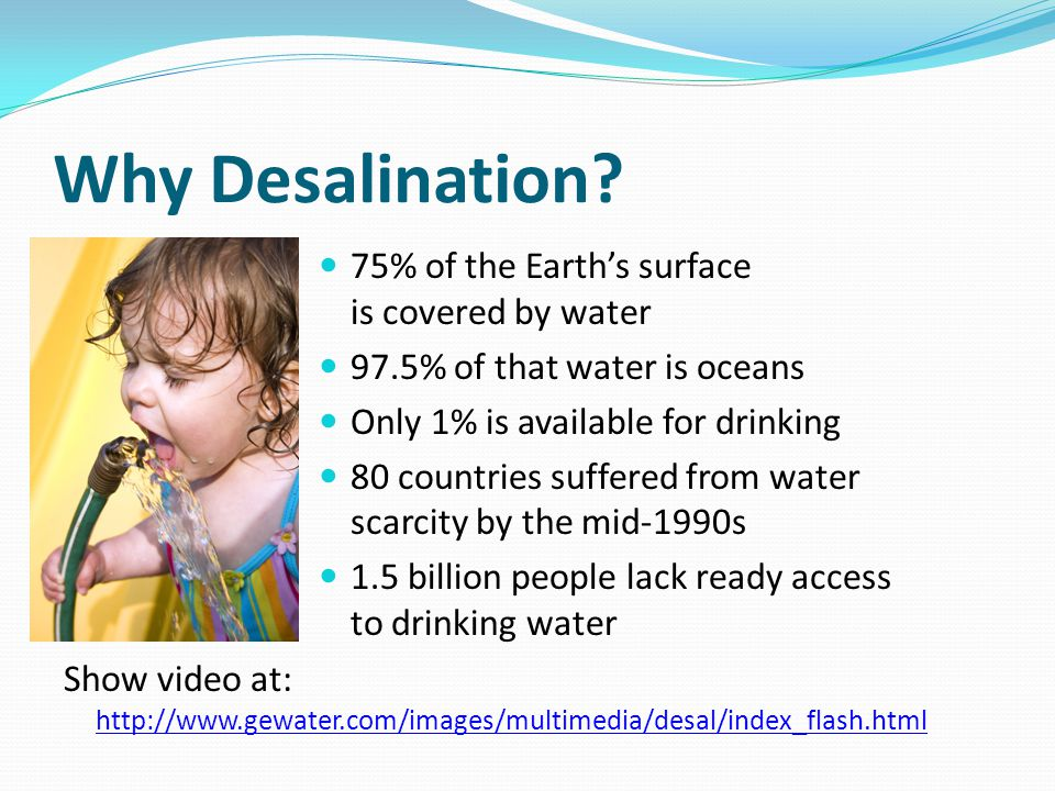 Why Desalination? 75% of the Earths surface is covered by water 97.5% of that water is oceans Only 1% is available for drinking 80 countries suffered