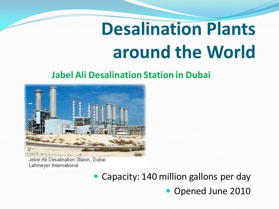 Desalination Plants around the World Jabel Ali Desalination Station in Dubai Capacity: 140 million gallons per day Opened June 2010