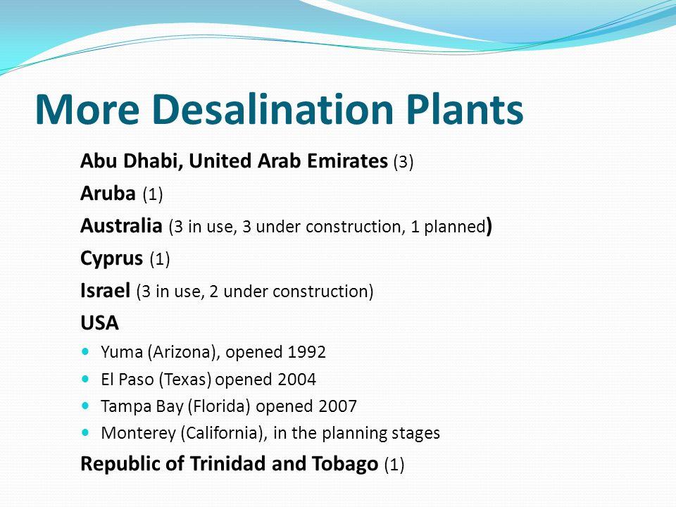 More Desalination Plants Abu Dhabi, United Arab Emirates (3) Aruba (1) Australia (3 in use, 3 under construction, 1 planned ) Cyprus (1) Israel (3 in