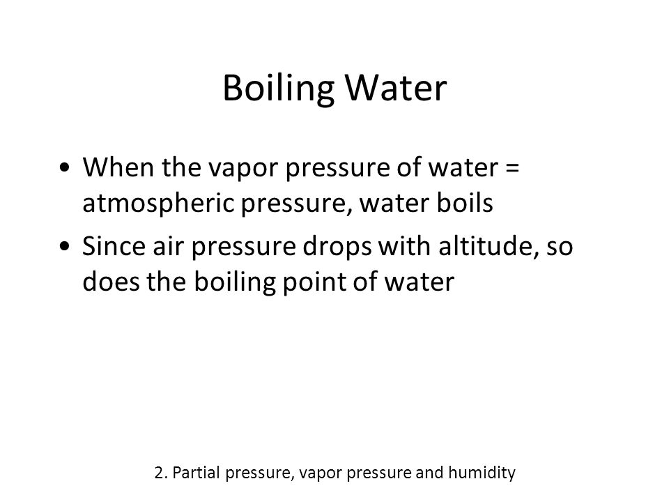 Boiling Water When the vapor pressure of water = atmospheric pressure, water boils Since air pressure drops with altitude, so does the boiling point o