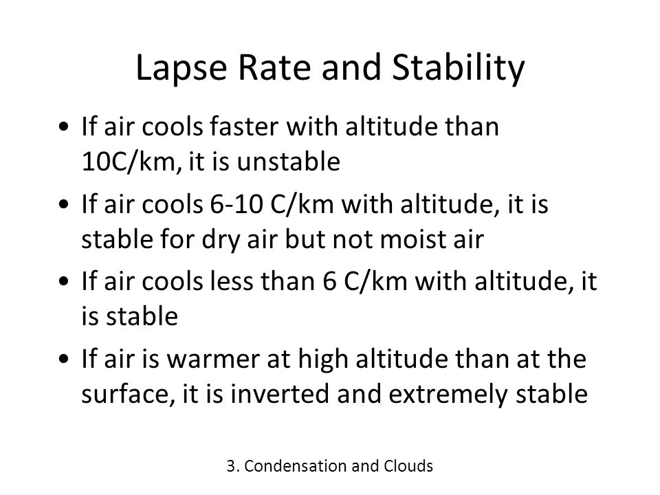 Lapse Rate and Stability If air cools faster with altitude than 10C/km, it is unstable If air cools 6-10 C/km with altitude, it is stable for dry air but not moist air If air cools less than 6 C/km with altitude, it is stable If air is warmer at high altitude than at the surface, it is inverted and extremely stable 3.