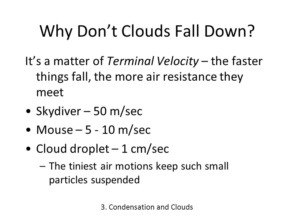 Why Dont Clouds Fall Down? Its a matter of Terminal Velocity – the faster things fall, the more air resistance they meet Skydiver – 50 m/sec Mouse – 5