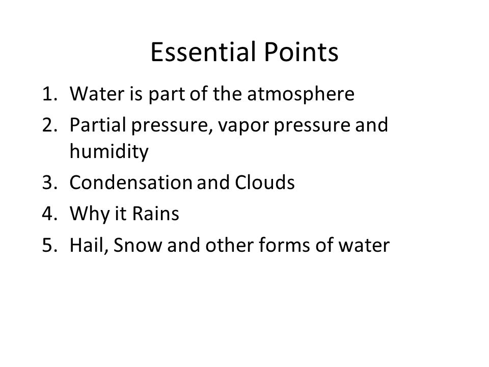 Essential Points 1.Water is part of the atmosphere 2.Partial pressure, vapor pressure and humidity 3.Condensation and Clouds 4.Why it Rains 5.Hail, Snow and other forms of water