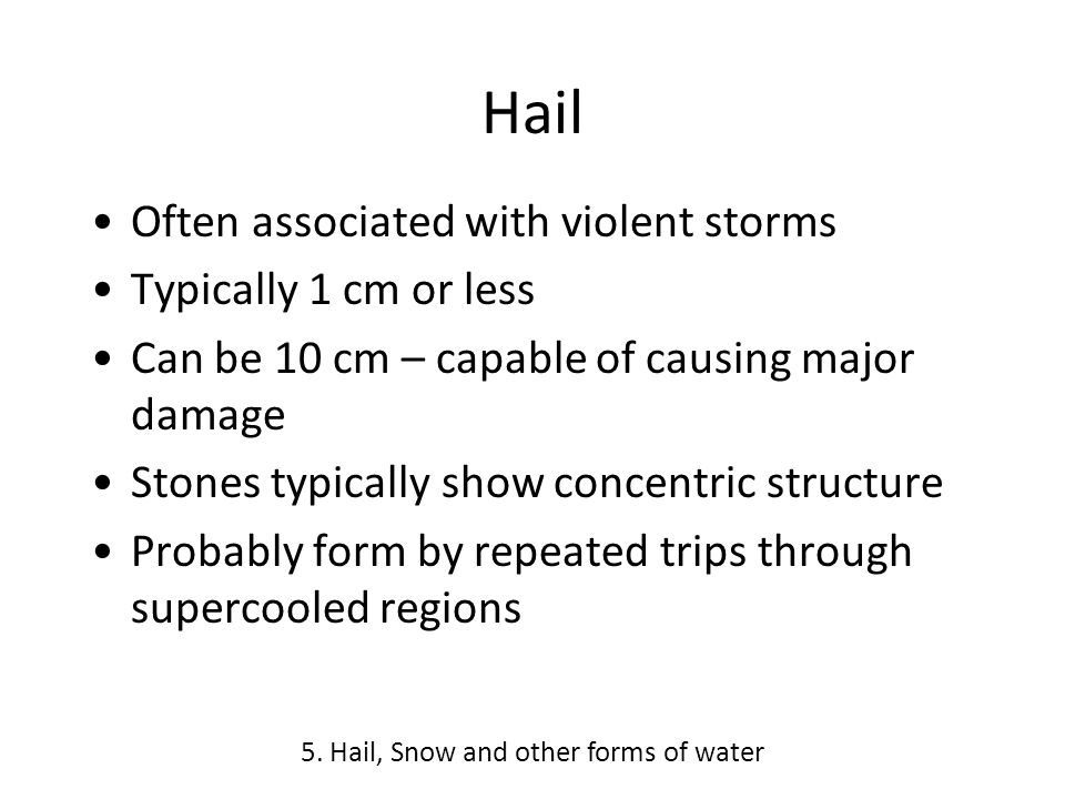 Hail Often associated with violent storms Typically 1 cm or less Can be 10 cm – capable of causing major damage Stones typically show concentric structure Probably form by repeated trips through supercooled regions 5.