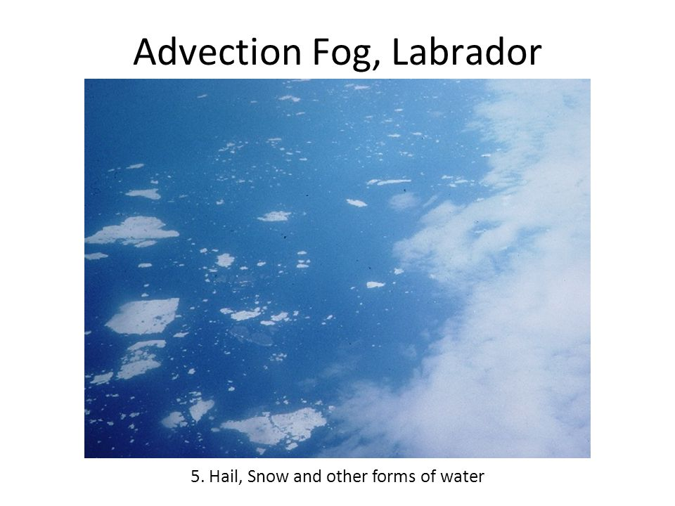 Advection Fog, Labrador 5. Hail, Snow and other forms of water