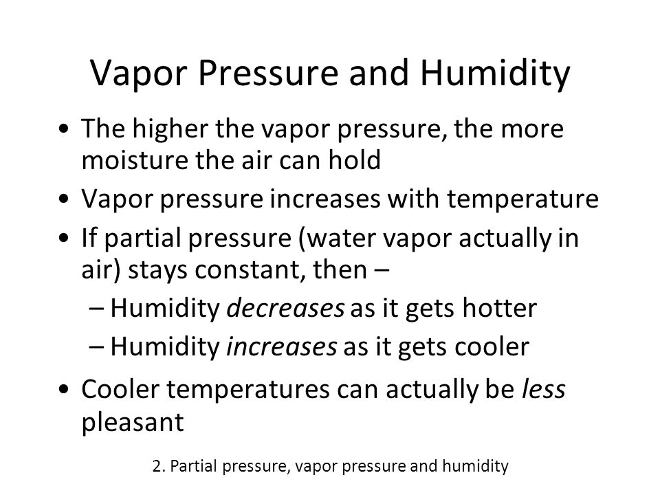 Vapor Pressure and Humidity The higher the vapor pressure, the more moisture the air can hold Vapor pressure increases with temperature If partial pressure (water vapor actually in air) stays constant, then – –Humidity decreases as it gets hotter –Humidity increases as it gets cooler Cooler temperatures can actually be less pleasant 2.