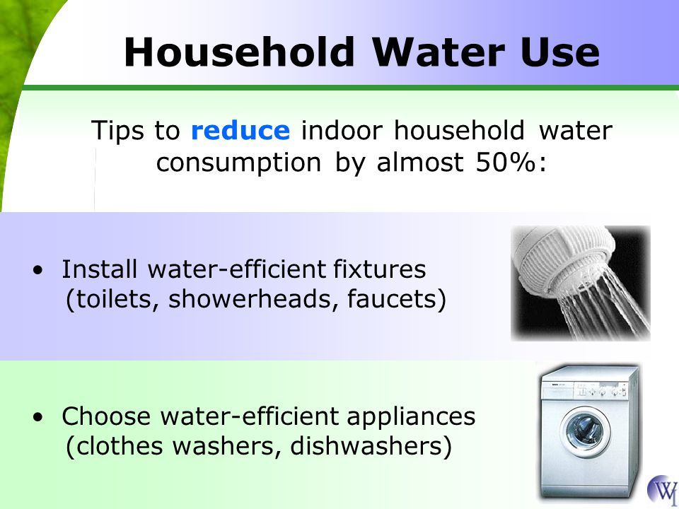 Household Water Use Tips to reduce indoor household water consumption by almost 50%: Choose water-efficient appliances (clothes washers, dishwashers)