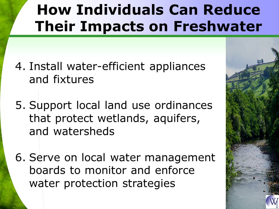 How Individuals Can Reduce Their Impacts on Freshwater 4.Install water-efficient appliances and fixtures 5.Support local land use ordinances that protect wetlands, aquifers, and watersheds 6.Serve on local water management boards to monitor and enforce water protection strategies