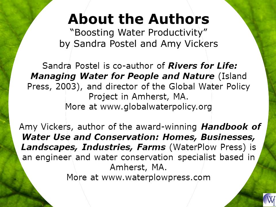 About the Authors Boosting Water Productivity by Sandra Postel and Amy Vickers Sandra Postel is co-author of Rivers for Life: Managing Water for People and Nature (Island Press, 2003), and director of the Global Water Policy Project in Amherst, MA.