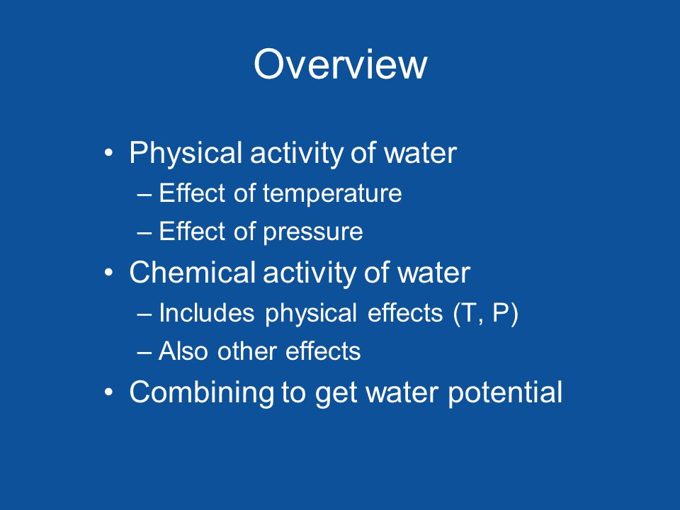 Overview Physical activity of water –Effect of temperature –Effect of pressure Chemical activity of water –Includes physical effects (T, P) –Also other effects Combining to get water potential