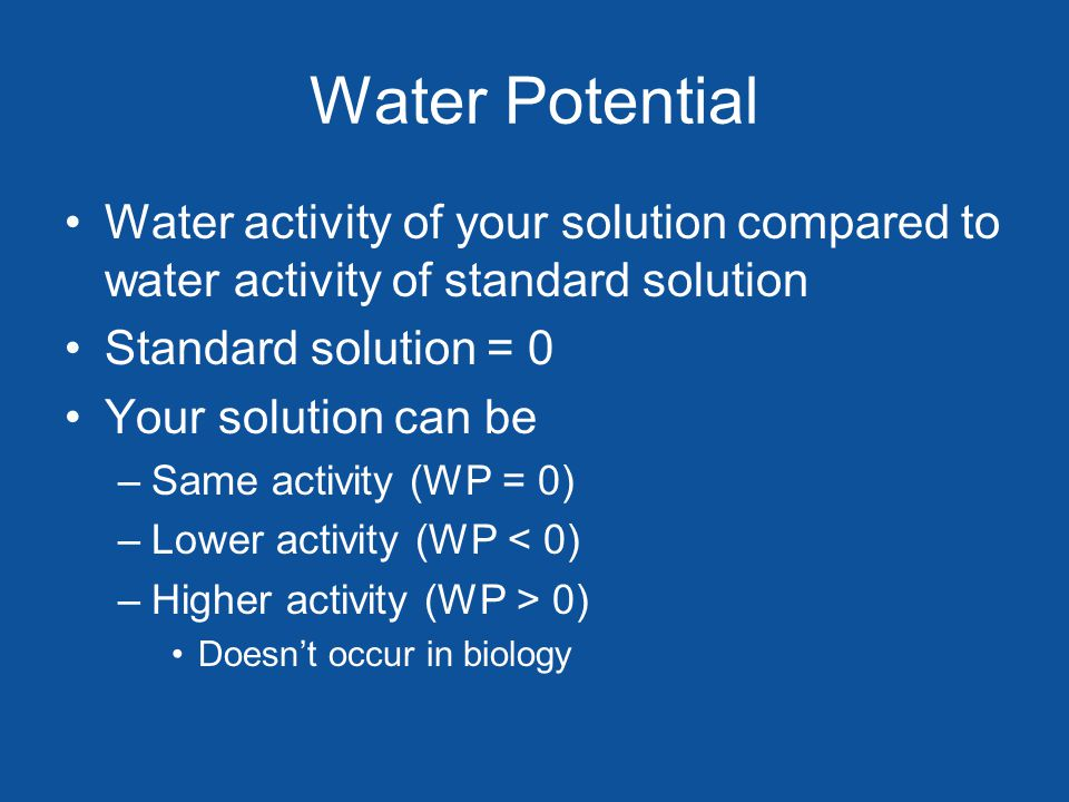 Water Potential Water activity of your solution compared to water activity of standard solution Standard solution = 0 Your solution can be –Same activity (WP = 0) –Lower activity (WP < 0) –Higher activity (WP > 0) Doesnt occur in biology