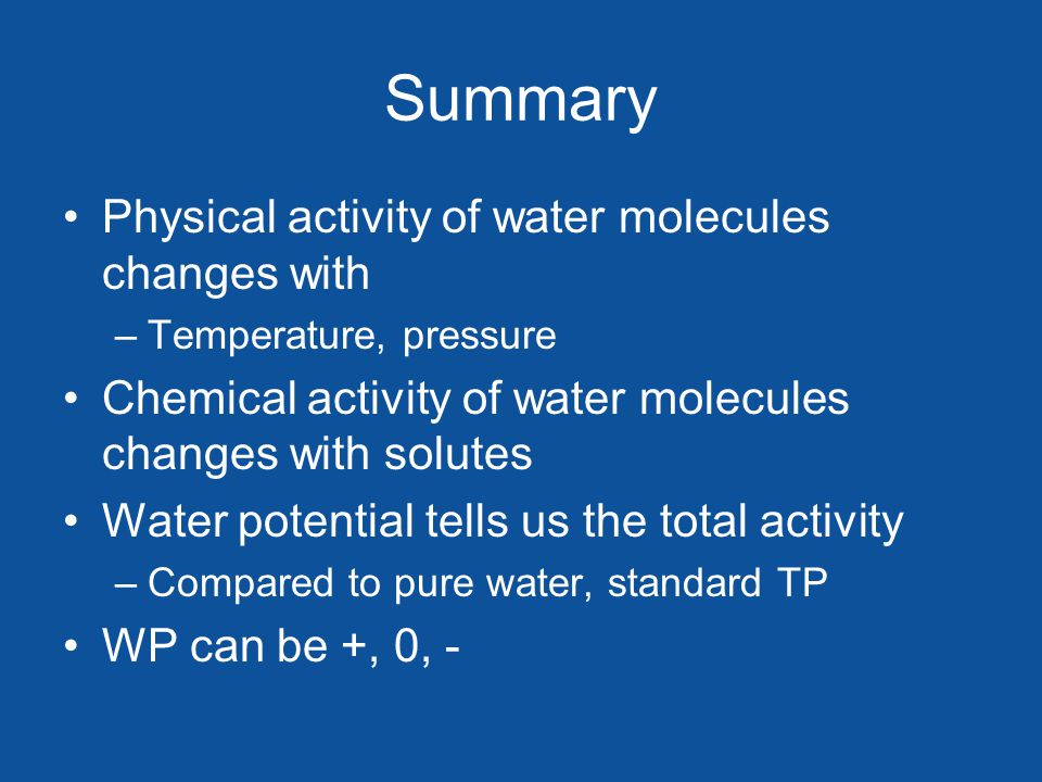 Summary Physical activity of water molecules changes with –Temperature, pressure Chemical activity of water molecules changes with solutes Water potential tells us the total activity –Compared to pure water, standard TP WP can be +, 0, -