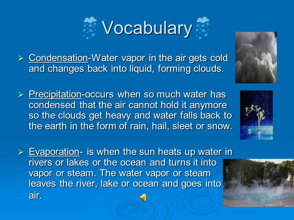 Vocabulary Condensation-Water vapor in the air gets cold and changes back into liquid, forming clouds.