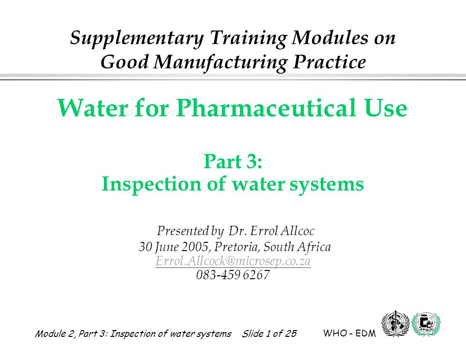 Module 2, Part 3: Inspection of water systems Slide 1 of 25 WHO - EDM Water for Pharmaceutical Use Water for Pharmaceutical Use Part 3: Inspection of