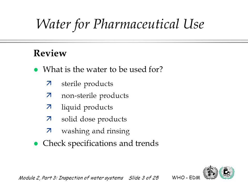 Module 2, Part 3: Inspection of water systems Slide 3 of 25 WHO - EDM Water for Pharmaceutical Use Review l What is the water to be used for? ästerile