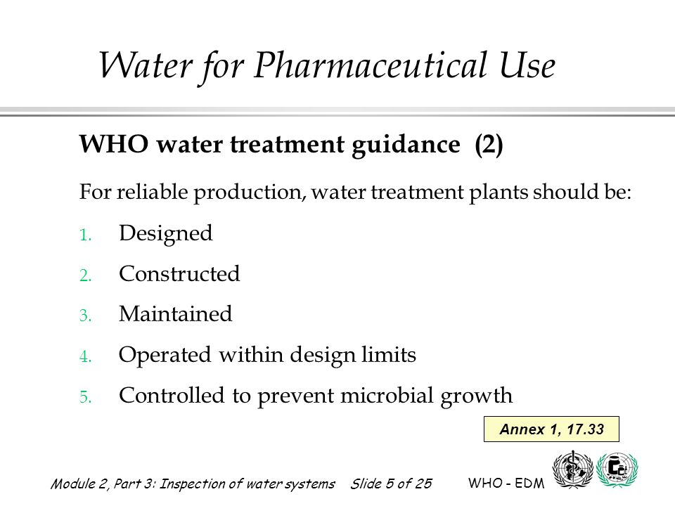 Module 2, Part 3: Inspection of water systems Slide 5 of 25 WHO - EDM Water for Pharmaceutical Use WHO water treatment guidance (2) For reliable produ
