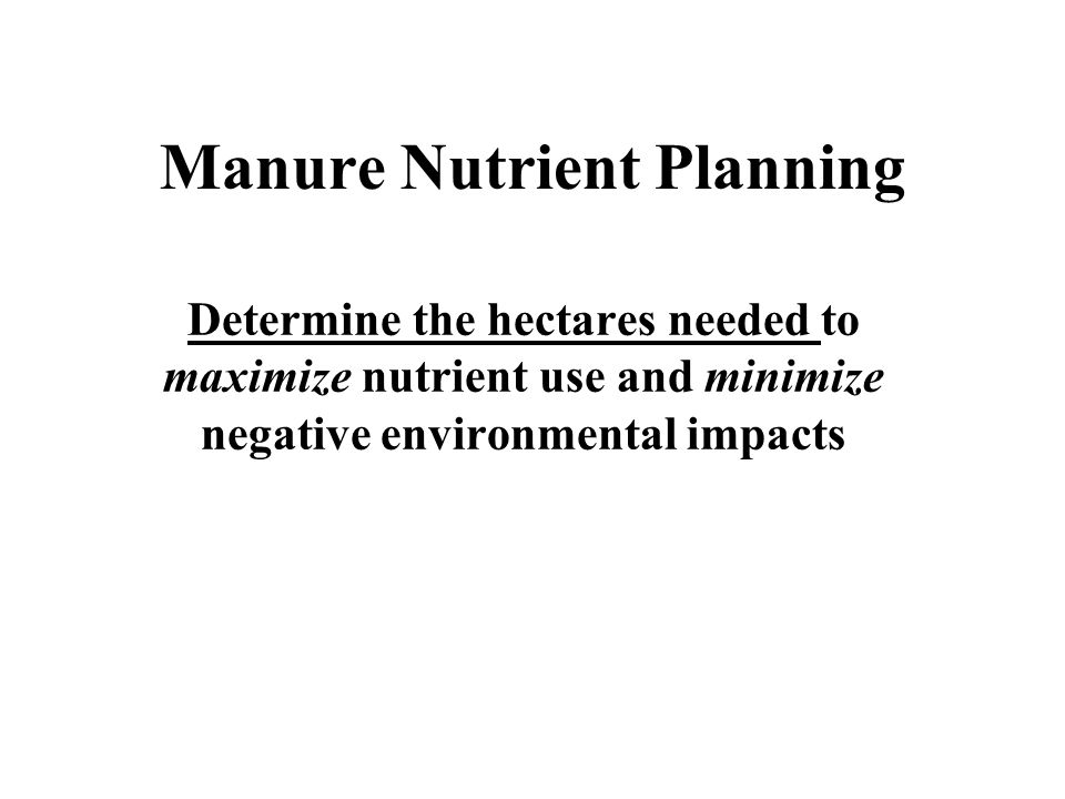 Manure Nutrient Planning Determine the hectares needed to maximize nutrient use and minimize negative environmental impacts