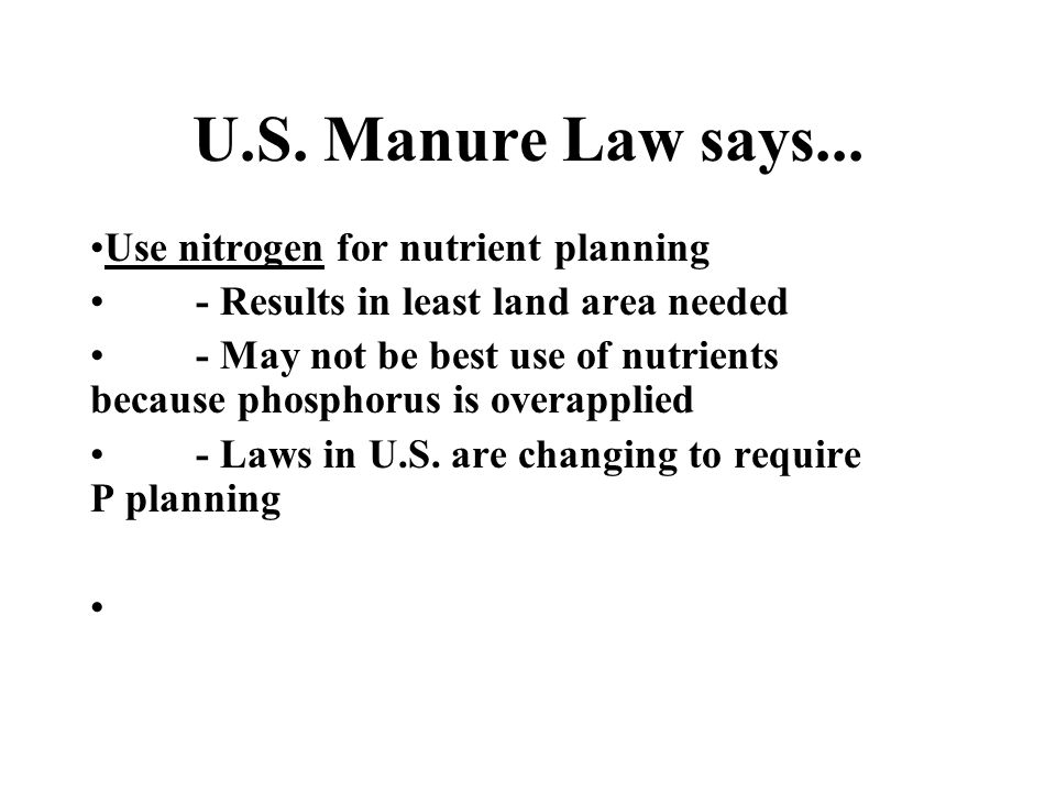 U.S. Manure Law says... Use nitrogen for nutrient planning - Results in least land area needed - May not be best use of nutrients because phosphorus i