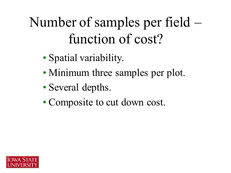 Number of samples per field – function of cost? Spatial variability. Minimum three samples per plot. Several depths. Composite to cut down cost.