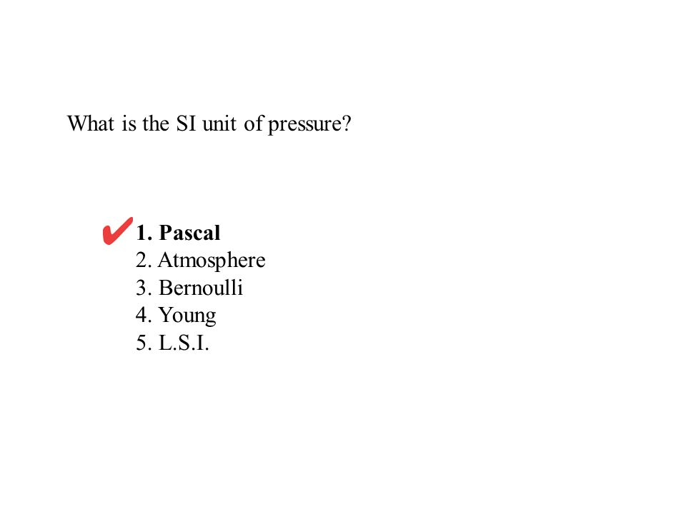 What is the SI unit of pressure? 1. Pascal 2. Atmosphere 3. Bernoulli 4. Young 5. L.S.I.