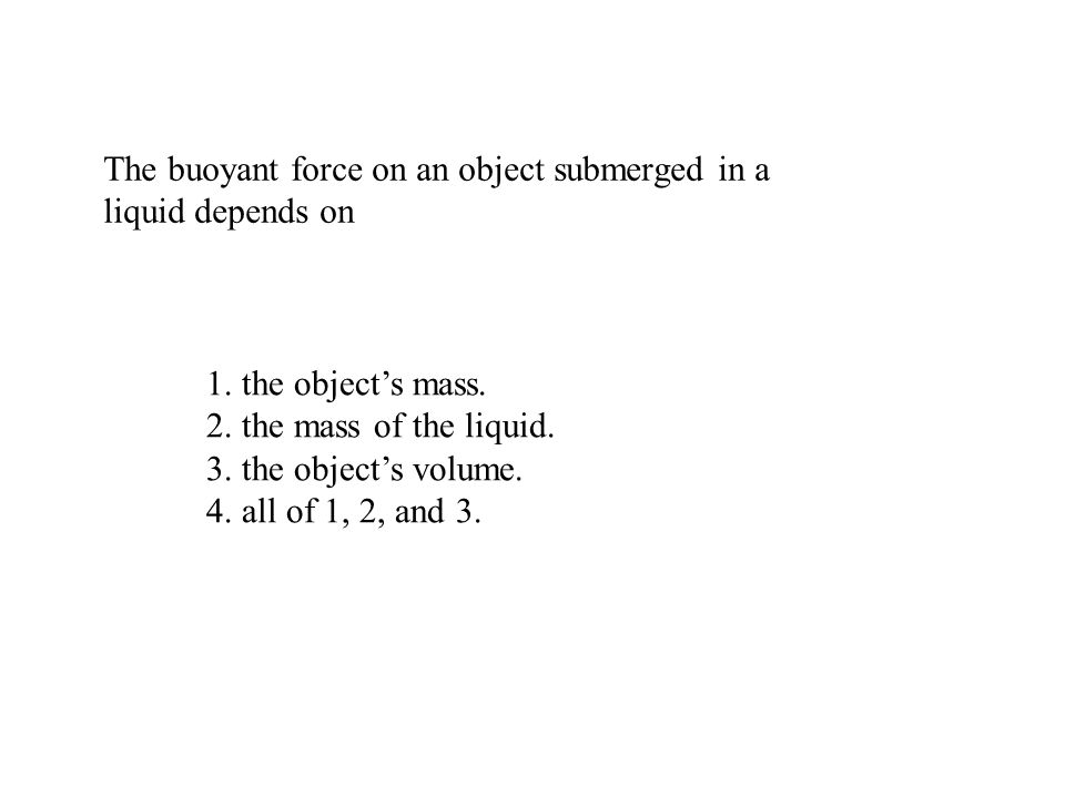 The buoyant force on an object submerged in a liquid depends on 1. the objects mass. 2. the mass of the liquid. 3. the objects volume. 4. all of 1, 2,