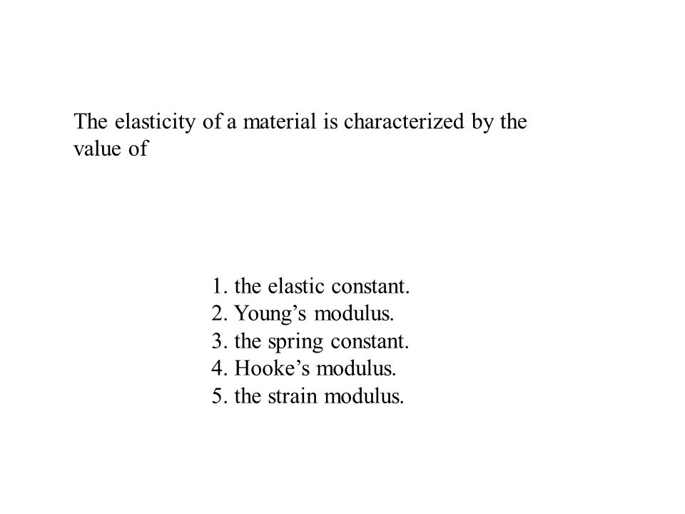 The elasticity of a material is characterized by the value of 1. the elastic constant. 2. Youngs modulus. 3. the spring constant. 4. Hookes modulus. 5