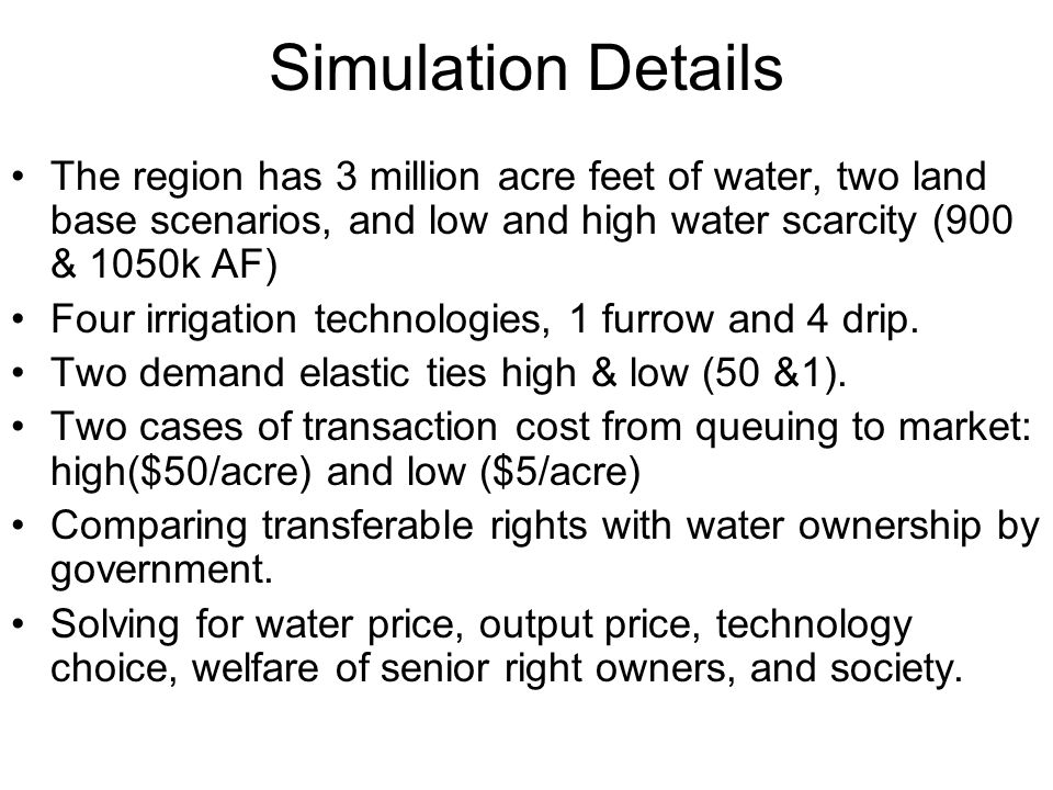 Simulation Details The region has 3 million acre feet of water, two land base scenarios, and low and high water scarcity (900 & 1050k AF) Four irrigation technologies, 1 furrow and 4 drip.