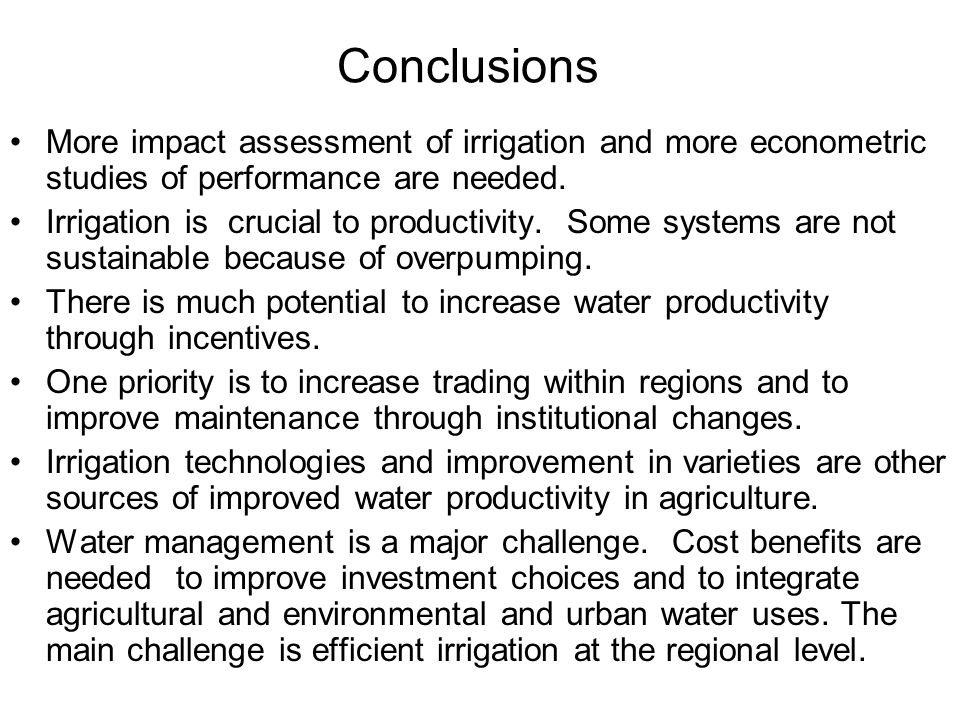 Conclusions More impact assessment of irrigation and more econometric studies of performance are needed.
