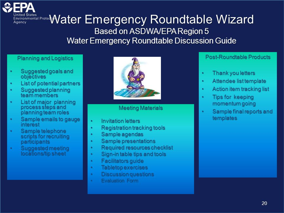 Water Emergency Roundtable Wizard Based on ASDWA/EPA Region 5 Water Emergency Roundtable Discussion Guide Planning and Logistics Suggested goals and objectivesSuggested goals and objectives List of potential partnersList of potential partners Suggested planning team membersSuggested planning team members List of major planning process steps and planning team rolesList of major planning process steps and planning team roles Sample emails to gauge interestSample emails to gauge interest Sample telephone scripts for recruiting participantsSample telephone scripts for recruiting participants Suggested meeting locations/tip sheetSuggested meeting locations/tip sheet Meeting Materials Invitation lettersInvitation letters Registration tracking toolsRegistration tracking tools Sample agendasSample agendas Sample presentationsSample presentations Required resources checklistRequired resources checklist Sign-in table tips and toolsSign-in table tips and tools Facilitators guideFacilitators guide Tabletop exercisesTabletop exercises Discussion questionsDiscussion questions Evaluation FormEvaluation Form Post-Roundtable Products Thank you lettersThank you letters Attendee list templateAttendee list template Action item tracking listAction item tracking list Tips for keeping momentum goingTips for keeping momentum going Sample final reports and templatesSample final reports and templates 20