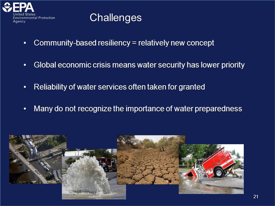 Challenges Community-based resiliency = relatively new conceptCommunity-based resiliency = relatively new concept Global economic crisis means water security has lower priorityGlobal economic crisis means water security has lower priority Reliability of water services often taken for grantedReliability of water services often taken for granted Many do not recognize the importance of water preparednessMany do not recognize the importance of water preparedness 21
