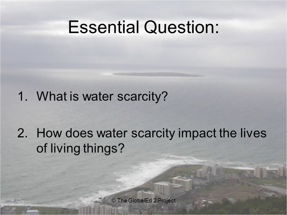Essential Understanding: 1.Water scarcity is either a shortage of water or the lack of access to safe water.